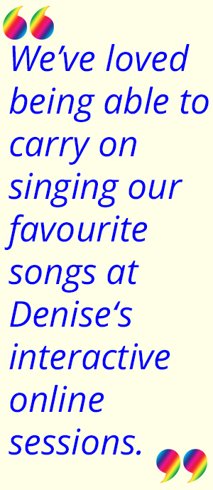 """We've loved being able to carry on singing our favourite songs at Denise's interactive online sessions."""